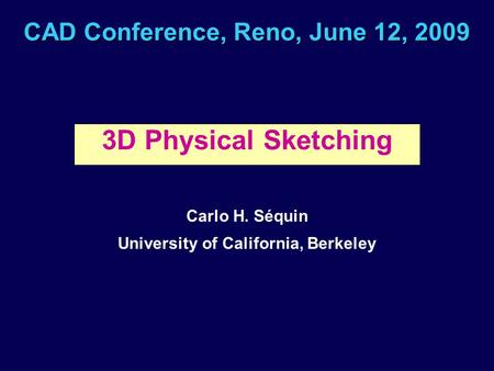 CAD Conference, Reno, June 12, 2009 3D Physical Sketching Carlo H. Séquin University of California, Berkeley.