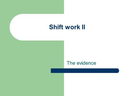 Shift work II The evidence. Learning outcomes At the end of this lecture and with additional reading you should be able to – evaluate shift work in real.