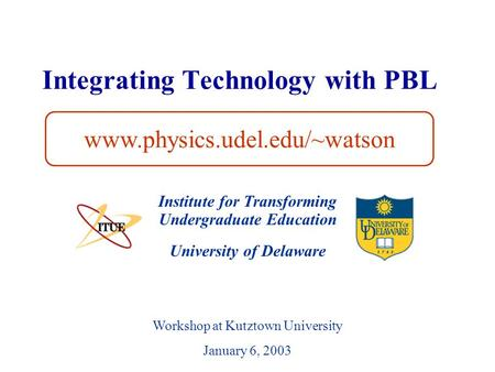 University of Delaware Integrating Technology with PBL Institute for Transforming Undergraduate Education www.physics.udel.edu/~watson Workshop at Kutztown.