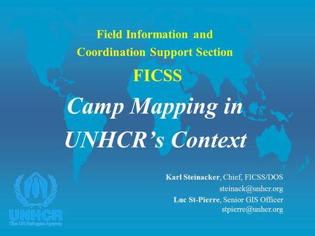 Field Information and Coordination Support Section FICSS Camp Mapping in UNHCR's Context Karl Steinacker, Chief, FICSS/DOS steinack@unhcr.org Luc St-Pierre,