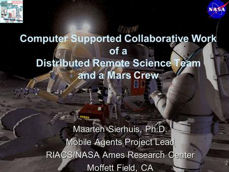 Computer Supported Collaborative Work of a Distributed Remote Science Team and a Mars Crew Maarten Sierhuis, Ph.D. Mobile Agents Project Lead RIACS/NASA.