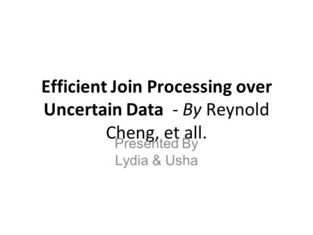 Efficient Join Processing over Uncertain Data - By Reynold Cheng, et all. Presented By Lydia & Usha.