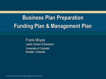 1 Funding Plan & Management Plan Business Plan Preparation Funding Plan & Management Plan Frank Moyes Leeds School of Business University of Colorado.
