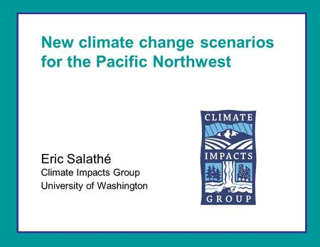 New climate change scenarios for the Pacific Northwest Eric Salathé Climate Impacts Group University of Washington.