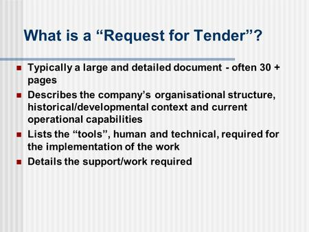 "What is a ""Request for Tender""? Typically a large and detailed document - often 30 + pages Describes the company's organisational structure, historical/developmental."