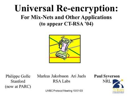 UMBC Protocol Meeting 10/01/03 Universal Re-encryption: For Mix-Nets and Other Applications (to appear CT-RSA '04) Paul Syverson NRL Markus Jakobsson Ari.