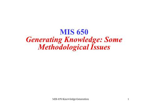 MIS 650 Knowledge Generation1 MIS 650 Generating Knowledge: Some Methodological Issues.