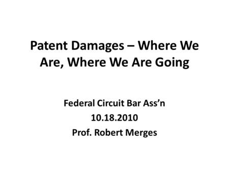 Patent Damages – Where We Are, Where We Are Going Federal Circuit Bar Ass'n 10.18.2010 Prof. Robert Merges.