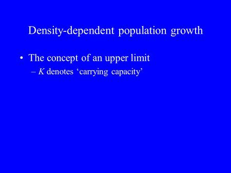 Density-dependent population growth The concept of an upper limit –K denotes 'carrying capacity'