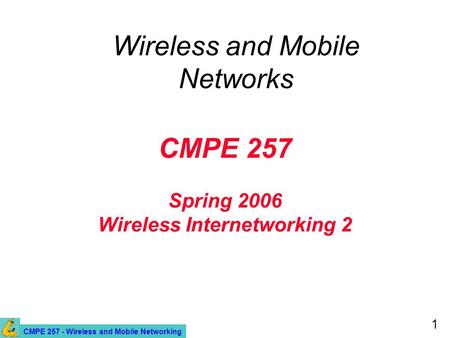 CMPE 257 - Wireless and Mobile Networking 1 CMPE 257 Spring 2006 Wireless Internetworking 2 Wireless and Mobile Networks.
