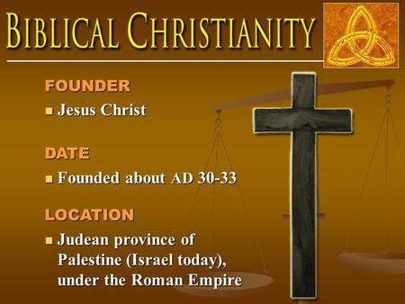 FOUNDER Jesus Christ Jesus Christ DATE Founded about AD 30-33 Founded about AD 30-33LOCATION Judean province of Palestine (Israel today), under the Roman.