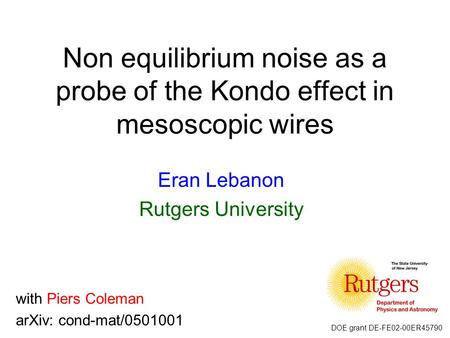 Non equilibrium noise as a probe of the Kondo effect in mesoscopic wires Eran Lebanon Rutgers University with Piers Coleman arXiv: cond-mat/0501001 DOE.