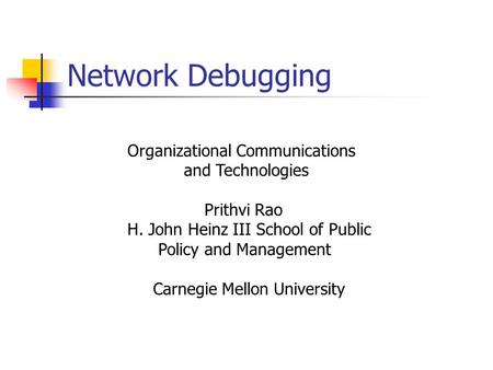Network Debugging Organizational Communications and Technologies Prithvi Rao H. John Heinz III School of Public Policy and Management Carnegie Mellon University.