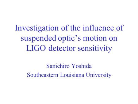 Investigation of the influence of suspended optic's motion on LIGO detector sensitivity Sanichiro Yoshida Southeastern Louisiana University.