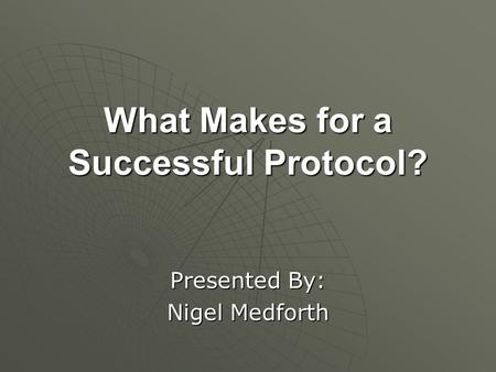 What Makes for a Successful Protocol? Presented By: Nigel Medforth.