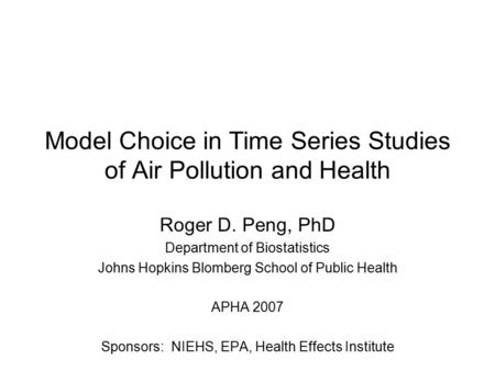 Model Choice in Time Series Studies of Air Pollution and Health Roger D. Peng, PhD Department of Biostatistics Johns Hopkins Blomberg School of Public.