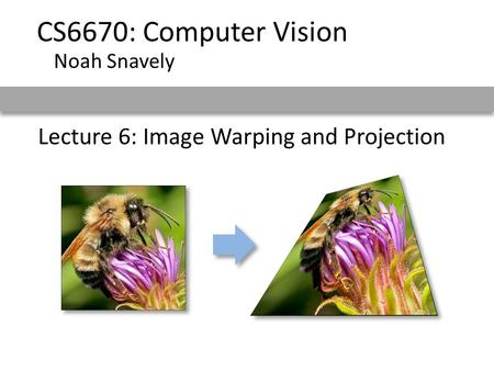 Lecture 6: Image Warping and Projection CS6670: Computer Vision Noah Snavely.
