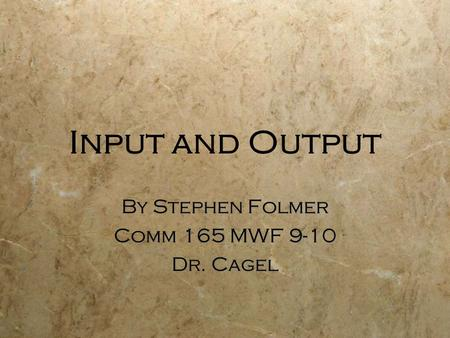 Input and Output By Stephen Folmer Comm 165 MWF 9-10 Dr. Cagel By Stephen Folmer Comm 165 MWF 9-10 Dr. Cagel.