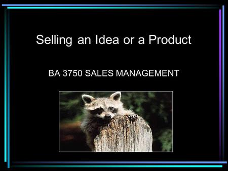 Selling an Idea or a Product BA 3750 SALES MANAGEMENT.