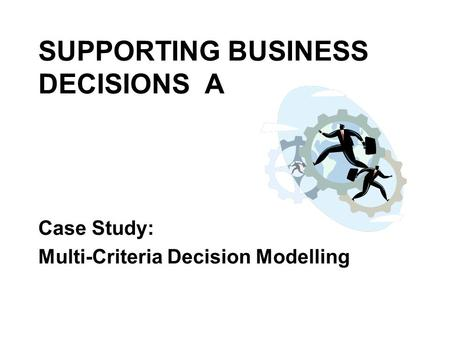 SUPPORTING BUSINESS DECISIONS A Case Study: Multi-Criteria Decision Modelling.