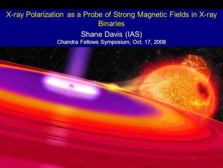 X-ray Polarization as a Probe of Strong Magnetic Fields in X-ray Binaries Shane Davis (IAS) Chandra Fellows Symposium, Oct. 17, 2008.