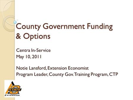 County Government Funding & Options Centra In-Service May 10, 2011 Notie Lansford, Extension Economist Program Leader, County Gov. Training Program, CTP.