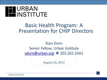 URBAN INSTITUTE Basic Health Program: A Presentation for CHIP Directors Stan Dorn Senior Fellow, Urban Institute  202.261.5561.