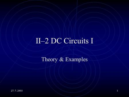 27. 7. 20031 II–2 DC Circuits I Theory & Examples.