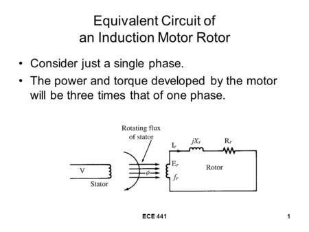 ECE 4411 Equivalent Circuit of an Induction Motor Rotor Consider just a single phase. The power and torque developed by the motor will be three times that.