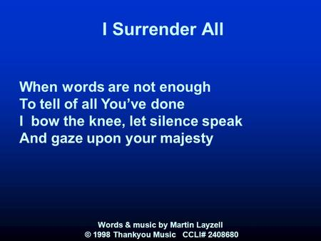 I Surrender All When words are not enough To tell of all You've done I bow the knee, let silence speak And gaze upon your majesty Words & music by Martin.