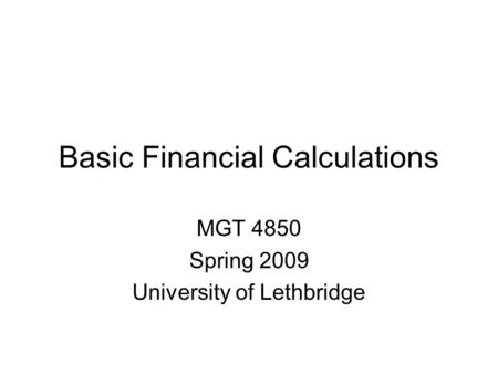 Basic Financial Calculations MGT 4850 Spring 2009 University of Lethbridge.