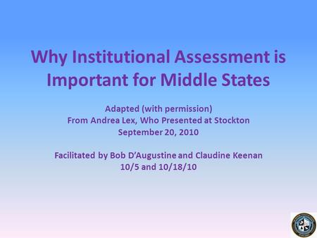 Why Institutional Assessment is Important for Middle States Adapted (with permission) From Andrea Lex, Who Presented at Stockton September 20, 2010 Facilitated.