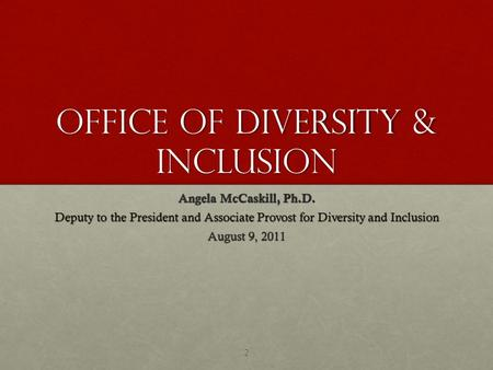 Office of Diversity & Inclusion Angela McCaskill, Ph.D. Deputy to the President and Associate Provost for Diversity and Inclusion August 9, 2011 2.