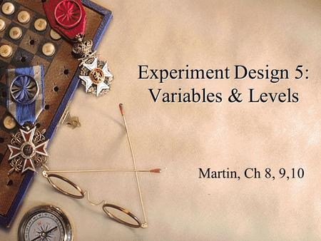 Experiment Design 5: Variables & Levels Martin, Ch 8, 9,10.