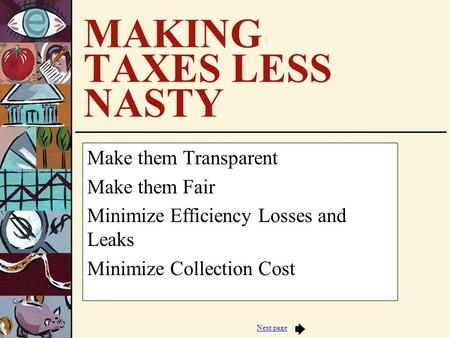Next page MAKING TAXES LESS NASTY Make them Transparent Make them Fair Minimize Efficiency Losses and Leaks Minimize Collection Cost.
