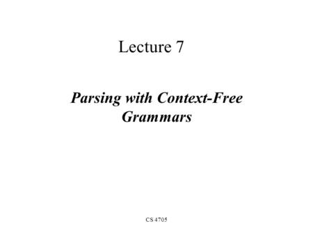 CS 4705 Lecture 7 Parsing with Context-Free Grammars.