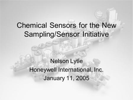 Chemical Sensors for the New Sampling/Sensor Initiative Nelson Lytle Honeywell International, Inc. January 11, 2005.