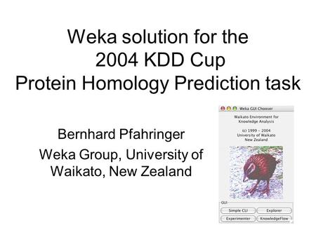 Weka solution for the 2004 KDD Cup Protein Homology Prediction task Bernhard Pfahringer Weka Group, University of Waikato, New Zealand.