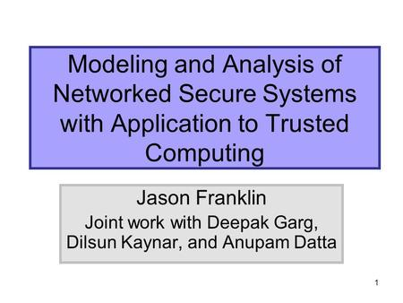 1 Modeling and Analysis of Networked Secure Systems with Application to Trusted Computing Jason Franklin Joint work with Deepak Garg, Dilsun Kaynar, and.