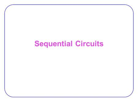 Sequential Circuits. 2 Sequential vs. Combinational Combinational Logic:  Output depends only on current input −TV channel selector (0-9) Sequential.