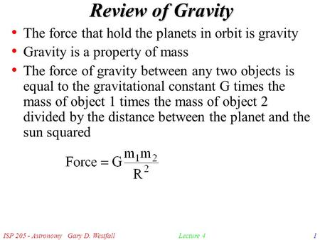 ISP 205 - Astronomy Gary D. Westfall1Lecture 4 Review of Gravity The force that hold the planets in orbit is gravity Gravity is a property of mass The.