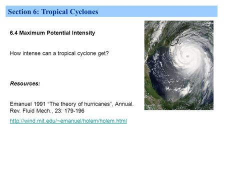 "Section 6: Tropical Cyclones 6.4 Maximum Potential Intensity How intense can a tropical cyclone get? Resources: Emanuel 1991 ""The theory of hurricanes"","