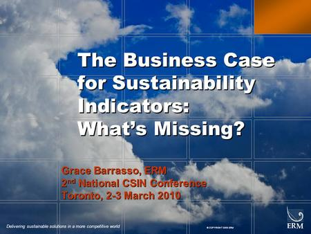 Delivering sustainable solutions in a more competitive world © COPYRIGHT 2009 ERM The Business Case for Sustainability Indicators: What's Missing? Grace.