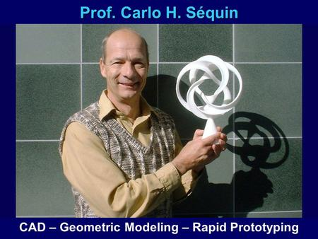 Prof. Carlo H. Séquin CAD – Geometric Modeling – Rapid Prototyping.