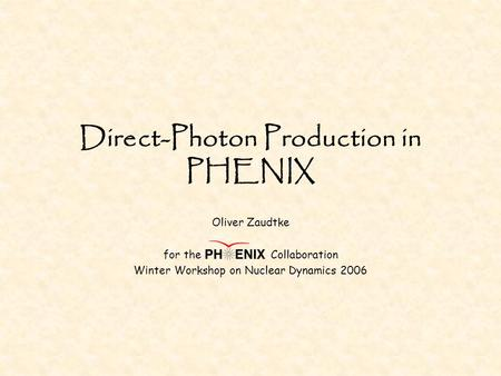 Direct-Photon Production in PHENIX Oliver Zaudtke for the Collaboration Winter Workshop on Nuclear Dynamics 2006.