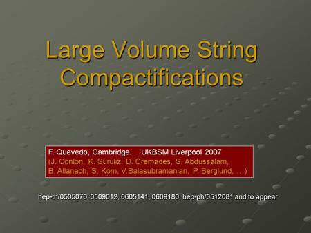 Large Volume String Compactifications hep-th/0505076, 0509012, 0605141, 0609180, hep-ph/0512081 and to appear F. Quevedo, Cambridge. UKBSM Liverpool 2007.
