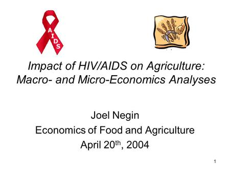 1 Impact of HIV/AIDS on Agriculture: Macro- and Micro-Economics Analyses Joel Negin Economics of Food and Agriculture April 20 th, 2004.