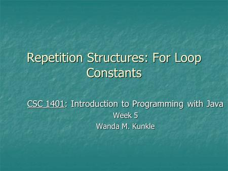 Repetition Structures: For Loop Constants CSC 1401: Introduction to Programming with Java Week 5 Wanda M. Kunkle.