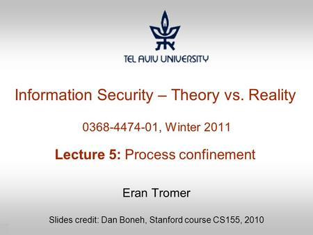 1 Information Security – Theory vs. Reality 0368-4474-01, Winter 2011 Lecture 5: Process confinement Eran Tromer Slides credit: Dan Boneh, Stanford course.