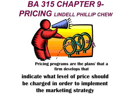 BA 315 CHAPTER 9- PRICING LINDELL PHILLIP CHEW Pricing programs are the plans' that a firm develops that indicate what level of price should be charged.